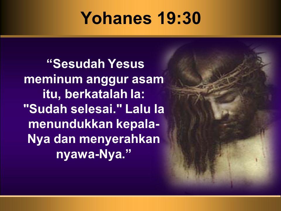 Yohanes 19:30 Sesudah Yesus meminum anggur asam itu, berkatalah Ia: Sudah selesai. Lalu Ia menundukkan kepala- Nya dan menyerahkan nyawa-Nya.
