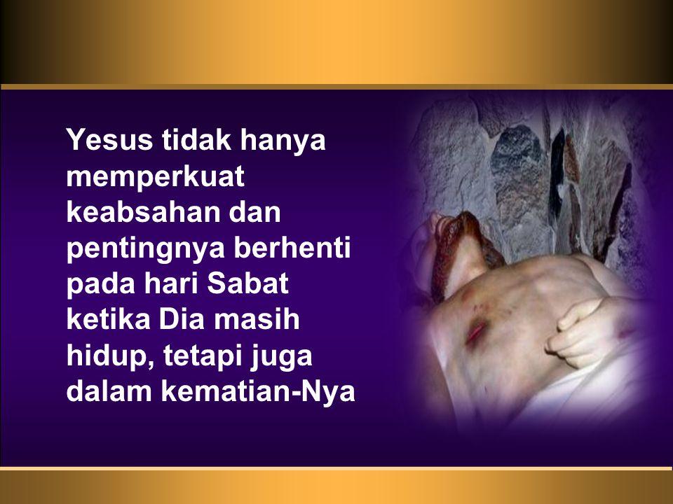Yesus tidak hanya memperkuat keabsahan dan pentingnya berhenti pada hari Sabat ketika Dia masih hidup, tetapi juga dalam kematian-Nya