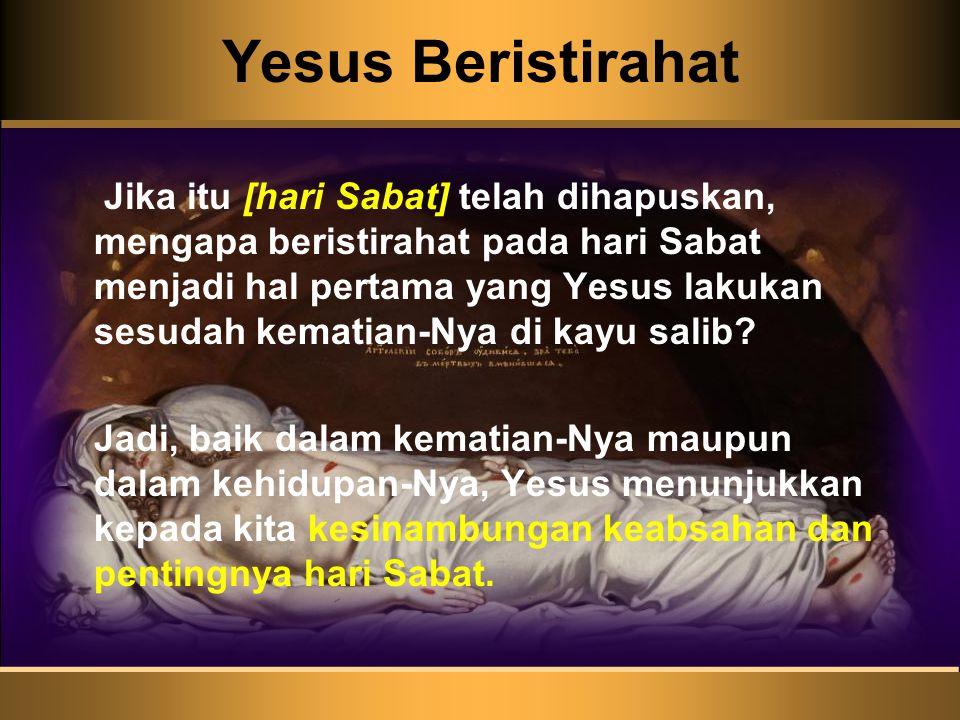 Yesus Beristirahat Jika itu [hari Sabat] telah dihapuskan, mengapa beristirahat pada hari Sabat menjadi hal pertama yang Yesus lakukan sesudah kematia