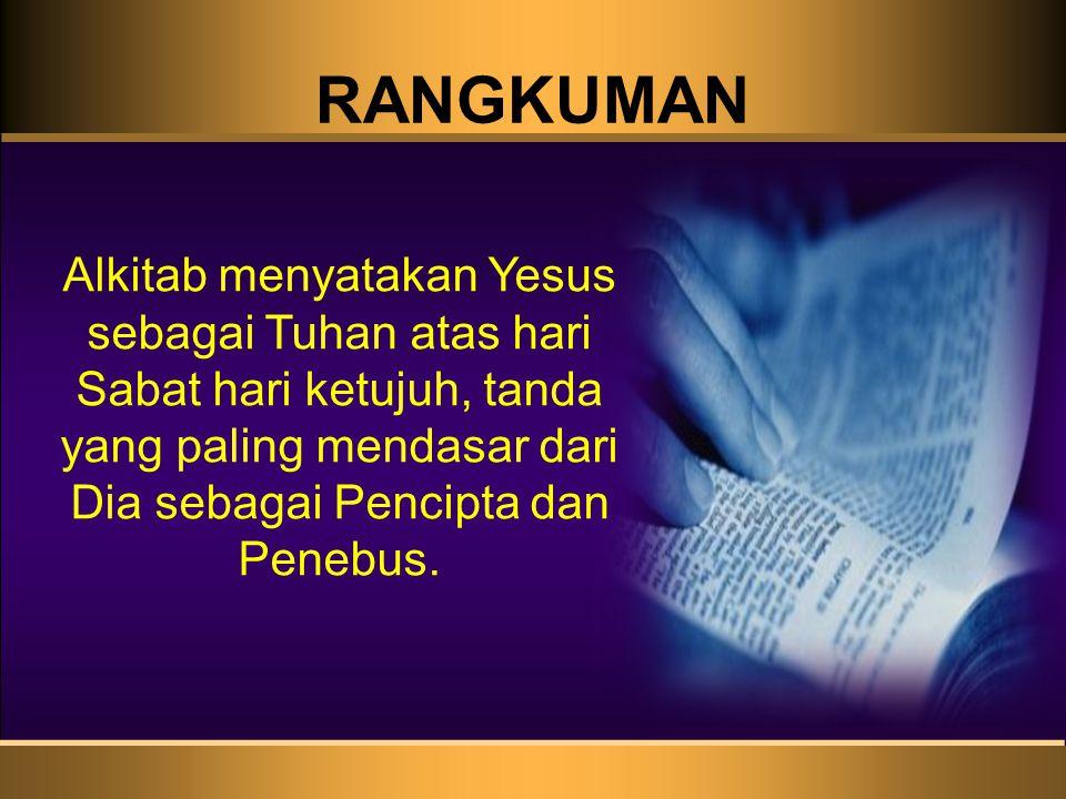 RANGKUMAN Alkitab menyatakan Yesus sebagai Tuhan atas hari Sabat hari ketujuh, tanda yang paling mendasar dari Dia sebagai Pencipta dan Penebus.