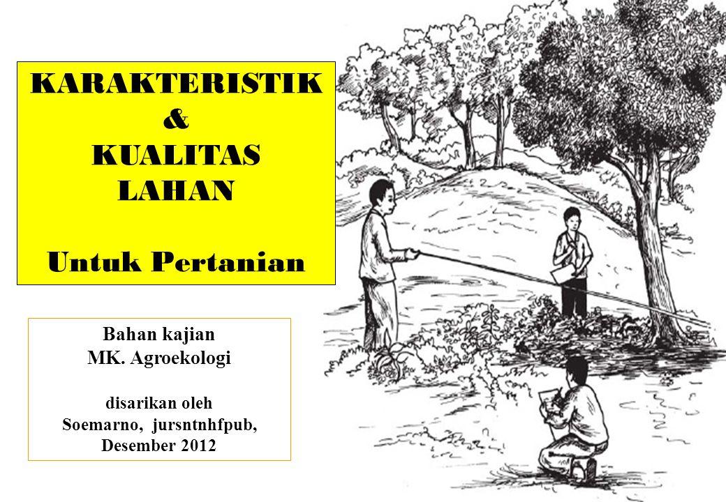 KARAKTERISTIK & KUALITAS LAHAN Untuk Pertanian Bahan kajian MK. Agroekologi disarikan oleh Soemarno, jursntnhfpub, Desember 2012