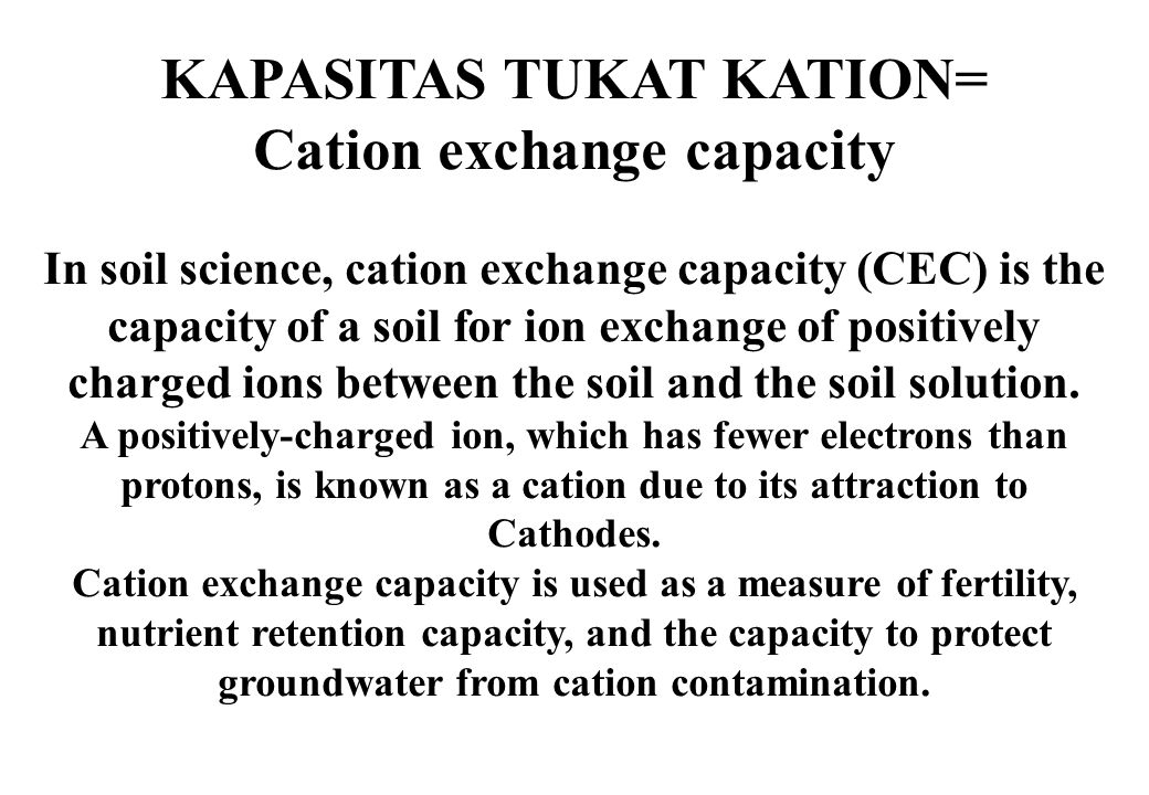 KAPASITAS TUKAT KATION= Cation exchange capacity In soil science, cation exchange capacity (CEC) is the capacity of a soil for ion exchange of positiv