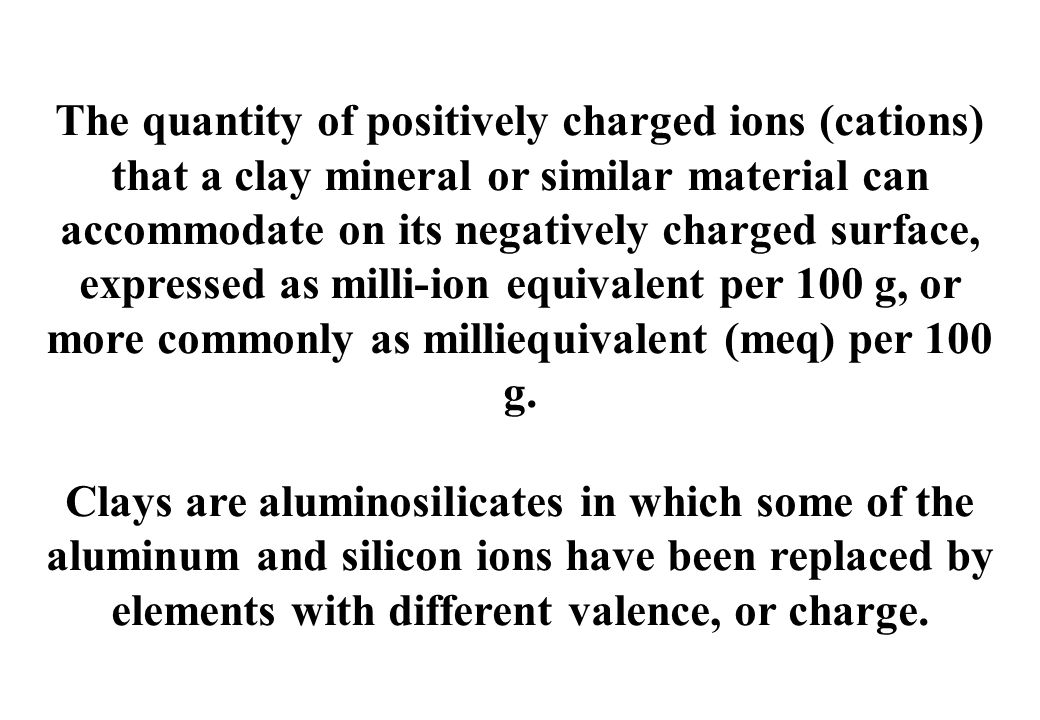The quantity of positively charged ions (cations) that a clay mineral or similar material can accommodate on its negatively charged surface, expressed