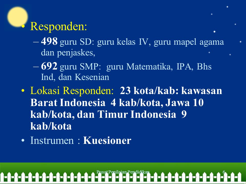 Pusat Penilaian Pendidikan6 Responden: –498 guru SD: guru kelas IV, guru mapel agama dan penjaskes, –692 guru SMP: guru Matematika, IPA, Bhs Ind, dan Kesenian Lokasi Responden: 23 kota/kab: kawasan Barat Indonesia 4 kab/kota, Jawa 10 kab/kota, dan Timur Indonesia 9 kab/kota Instrumen : Kuesioner