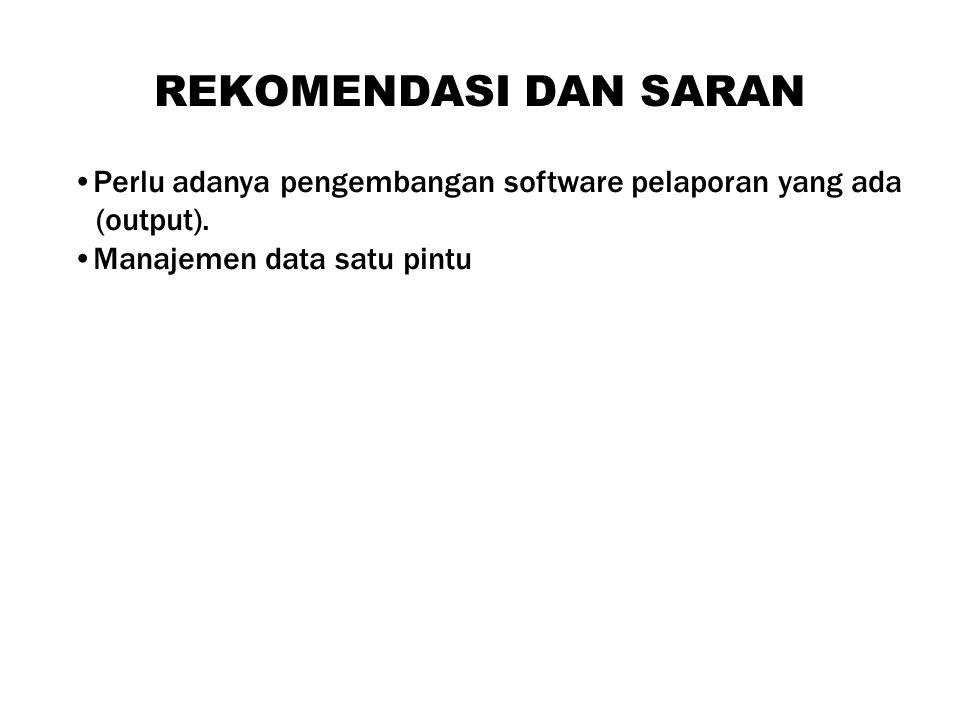 REKOMENDASI DAN SARAN Perlu adanya pengembangan software pelaporan yang ada (output).