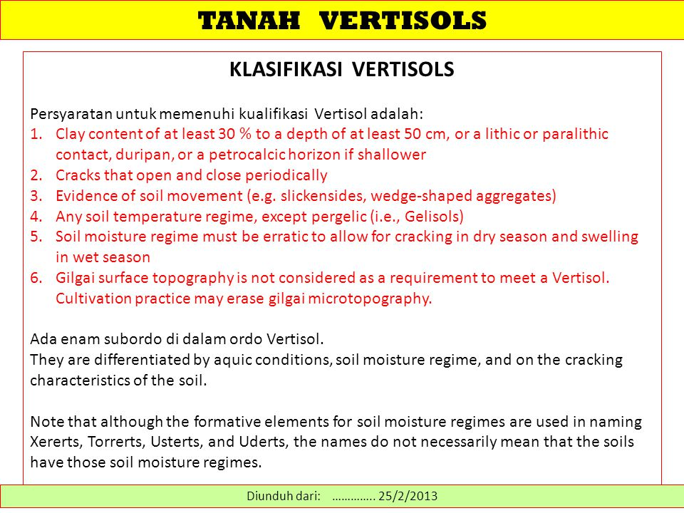 TANAH VERTISOLS KLASIFIKASI VERTISOLS Persyaratan untuk memenuhi kualifikasi Vertisol adalah: 1.Clay content of at least 30 % to a depth of at least 50 cm, or a lithic or paralithic contact, duripan, or a petrocalcic horizon if shallower 2.Cracks that open and close periodically 3.Evidence of soil movement (e.g.