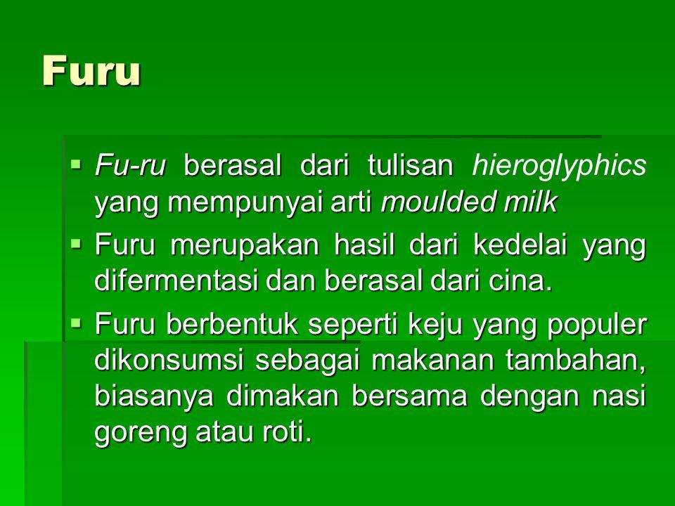 Furu  Fu-ru berasal dari tulisan yang mempunyai arti moulded milk  Fu-ru berasal dari tulisan hieroglyphics yang mempunyai arti moulded milk  Furu merupakan hasil dari kedelai yang difermentasi dan berasal dari cina.