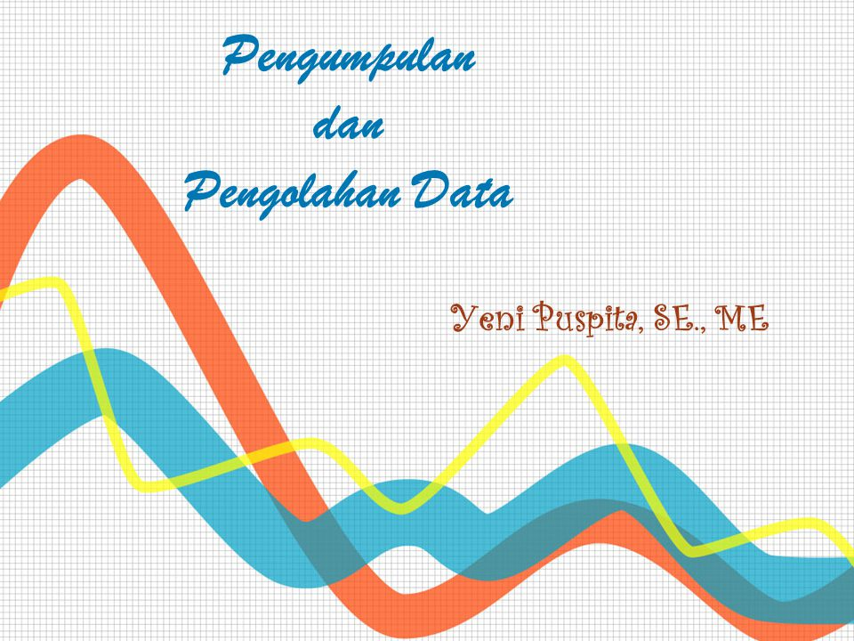 Pengumpulan dan Pengolahan Data Yeni Puspita, SE., ME