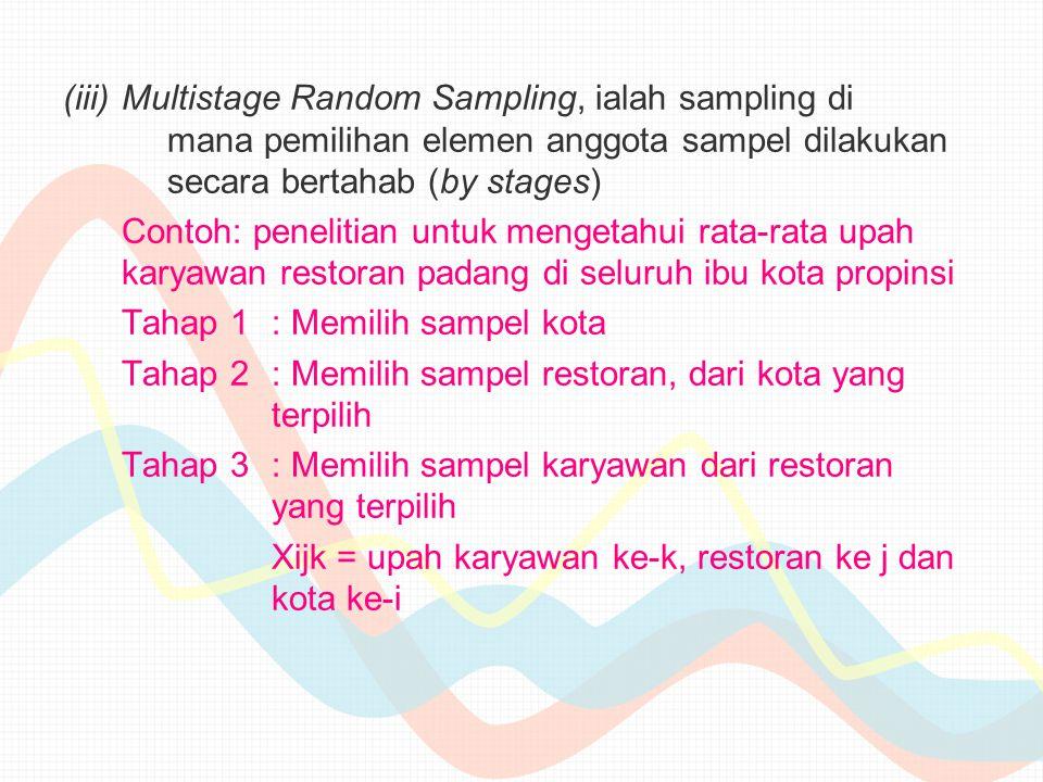 (iii)Multistage Random Sampling, ialah sampling di mana pemilihan elemen anggota sampel dilakukan secara bertahab (by stages) Contoh: penelitian untuk