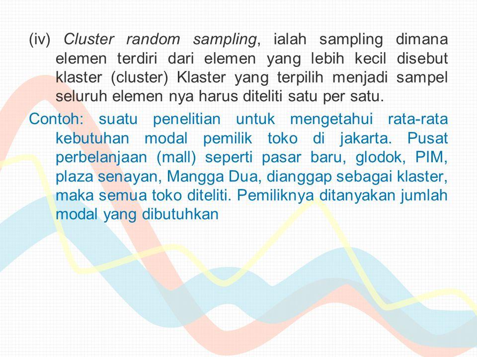 (iv) Cluster random sampling, ialah sampling dimana elemen terdiri dari elemen yang lebih kecil disebut klaster (cluster) Klaster yang terpilih menjad