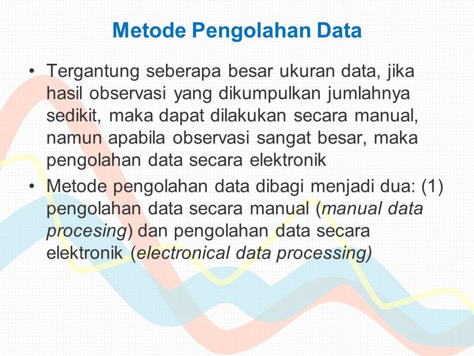 Metode Pengolahan Data Tergantung seberapa besar ukuran data, jika hasil observasi yang dikumpulkan jumlahnya sedikit, maka dapat dilakukan secara man