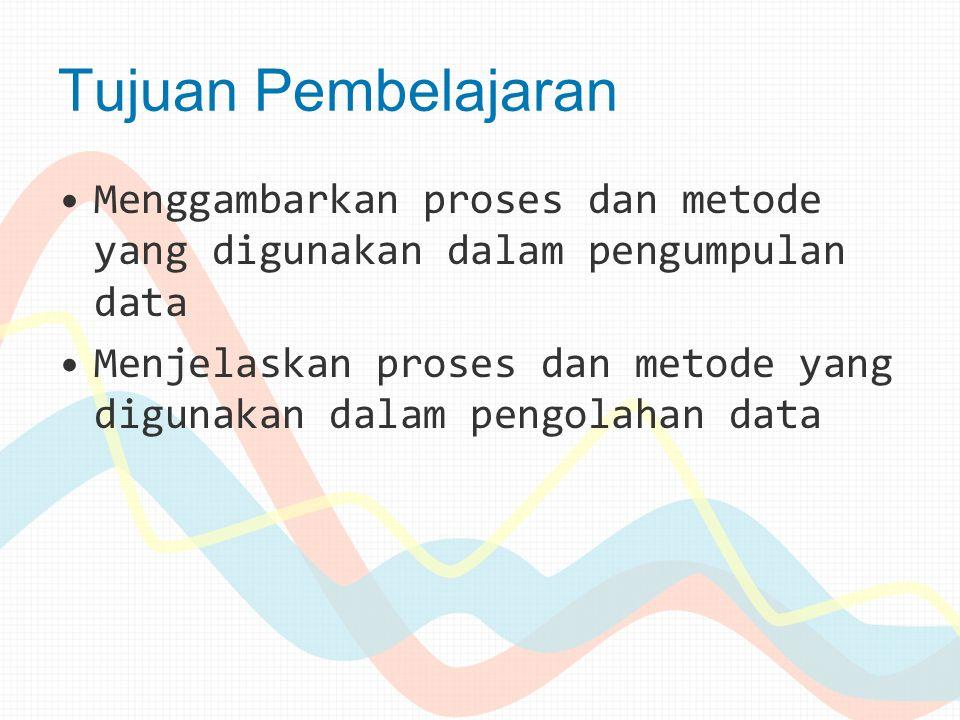 Tujuan Pembelajaran Menggambarkan proses dan metode yang digunakan dalam pengumpulan data Menjelaskan proses dan metode yang digunakan dalam pengolaha