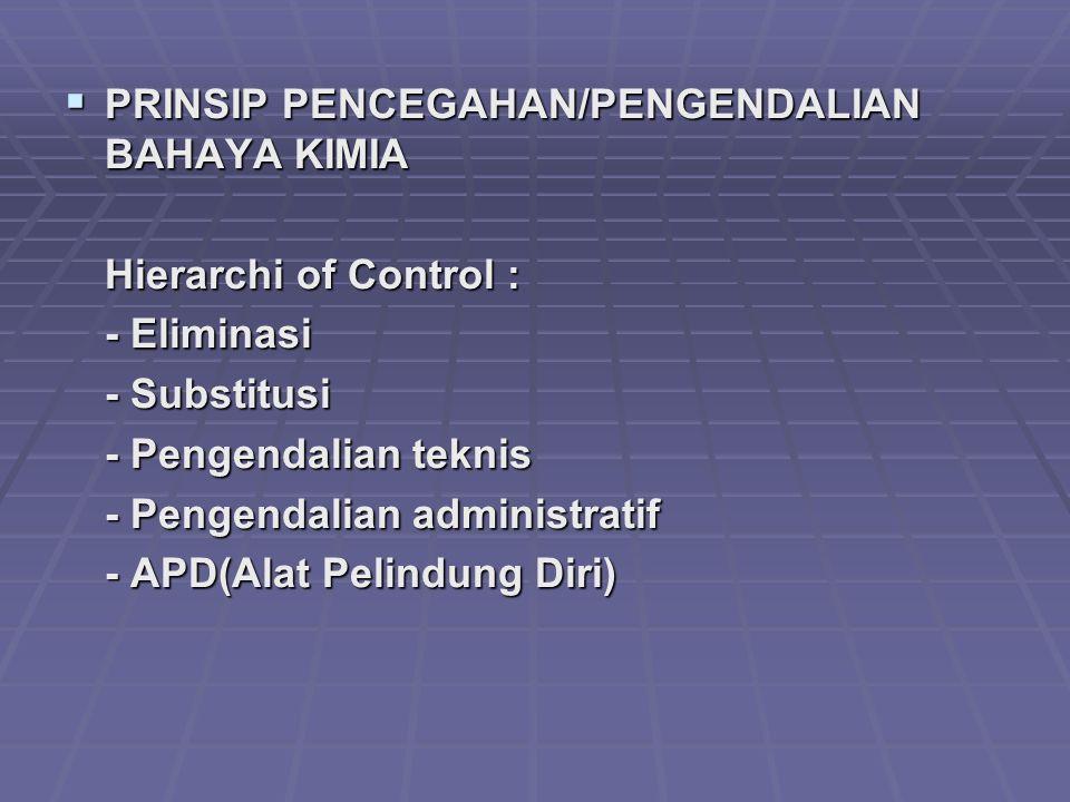  PRINSIP PENCEGAHAN/PENGENDALIAN BAHAYA KIMIA Hierarchi of Control : - Eliminasi - Substitusi - Pengendalian teknis - Pengendalian administratif - AP