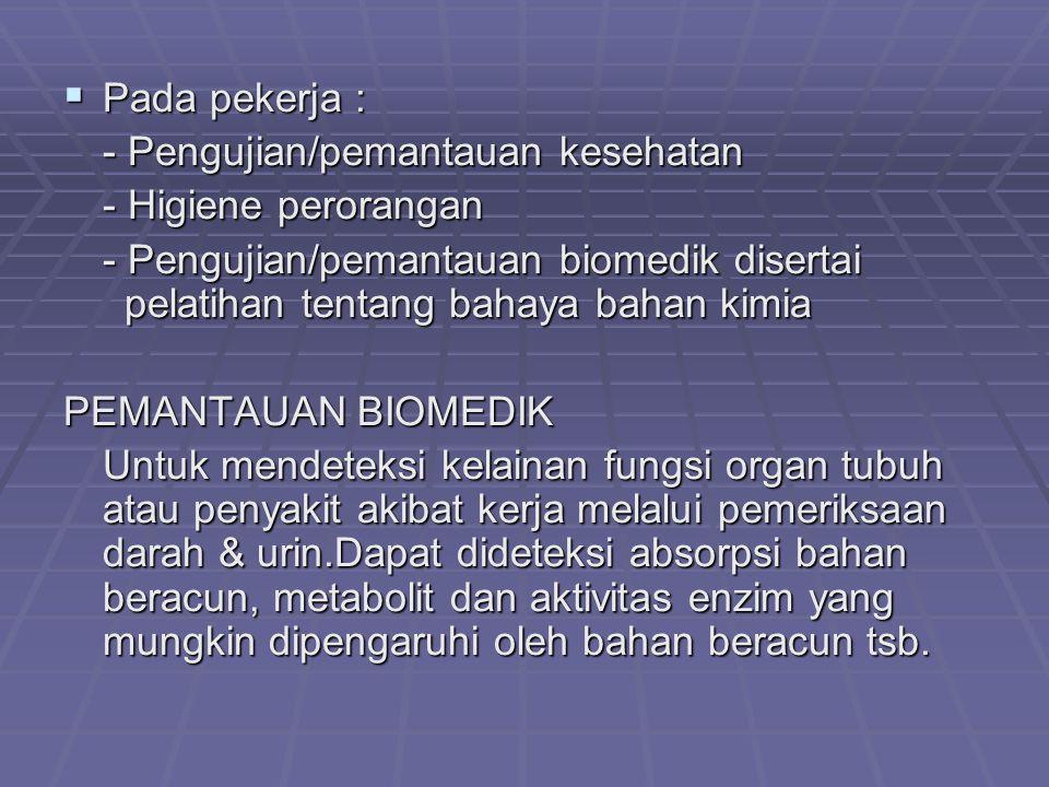  Pada pekerja : - Pengujian/pemantauan kesehatan - Higiene perorangan - Pengujian/pemantauan biomedik disertai pelatihan tentang bahaya bahan kimia P