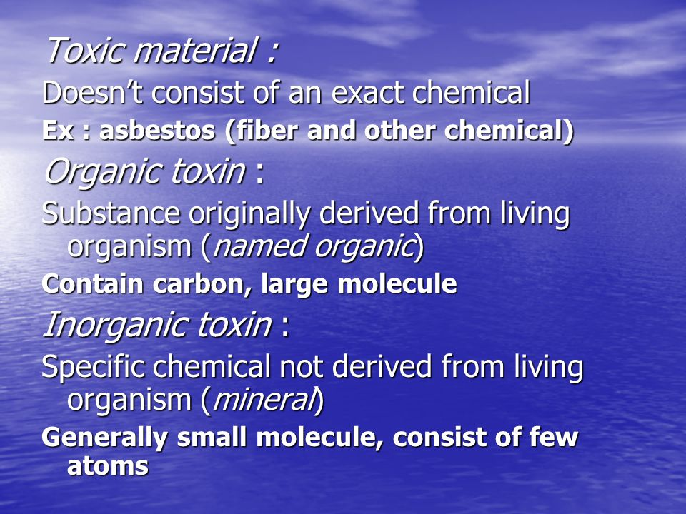Toxic material : Doesn't consist of an exact chemical Ex : asbestos (fiber and other chemical) Organic toxin : Substance originally derived from living organism (named organic) Contain carbon, large molecule Inorganic toxin : Specific chemical not derived from living organism (mineral) Generally small molecule, consist of few atoms