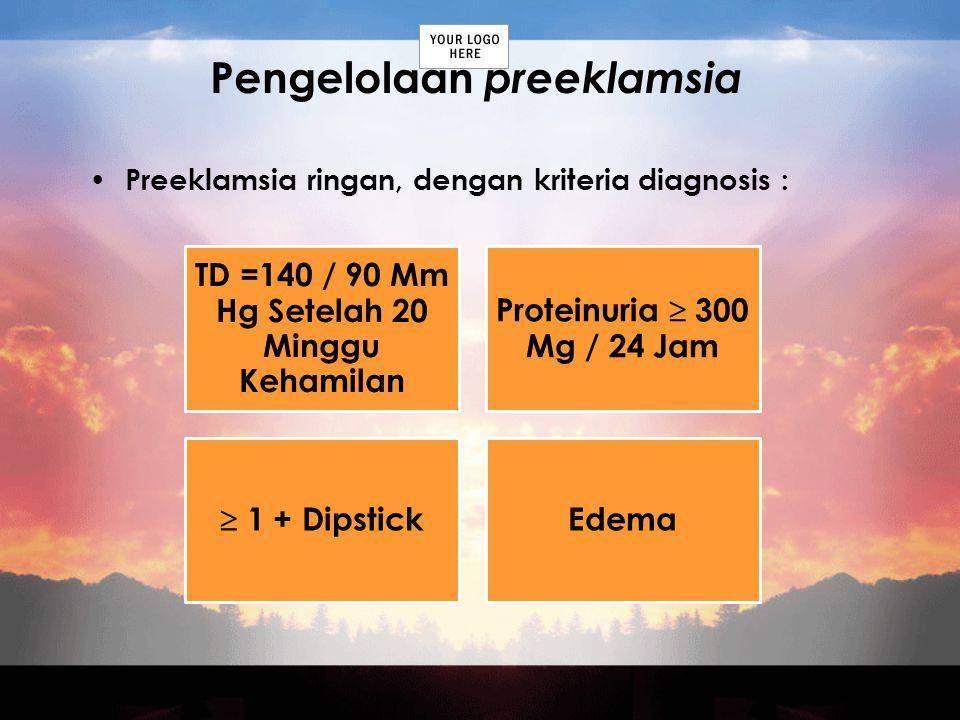 Pengelolaan preeklamsia Preeklamsia ringan, dengan kriteria diagnosis : TD =140 / 90 Mm Hg Setelah 20 Minggu Kehamilan Proteinuria  300 Mg / 24 Jam 