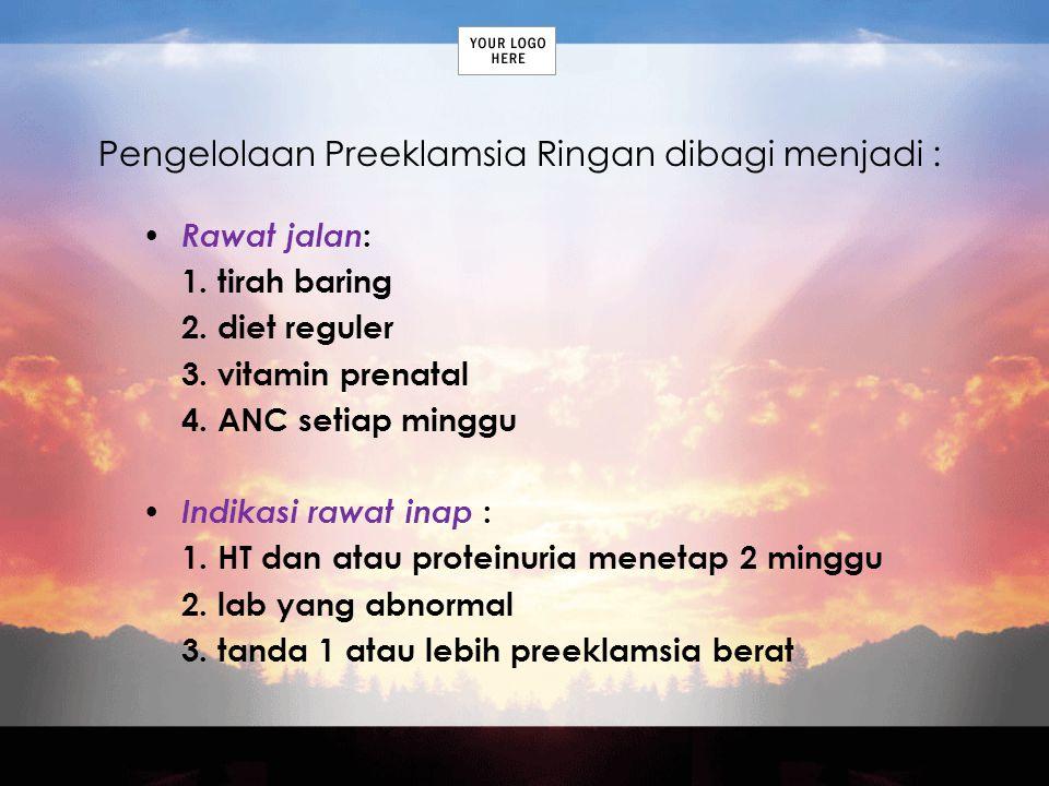 Pengelolaan Preeklamsia Ringan dibagi menjadi : Rawat jalan : 1. tirah baring 2. diet reguler 3. vitamin prenatal 4. ANC setiap minggu Indikasi rawat