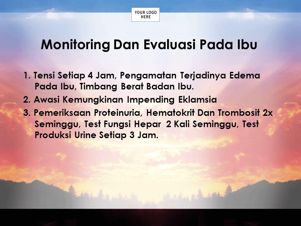 Monitoring Dan Evaluasi Pada Ibu 1. Tensi Setiap 4 Jam, Pengamatan Terjadinya Edema Pada Ibu, Timbang Berat Badan Ibu. 2. Awasi Kemungkinan Impending