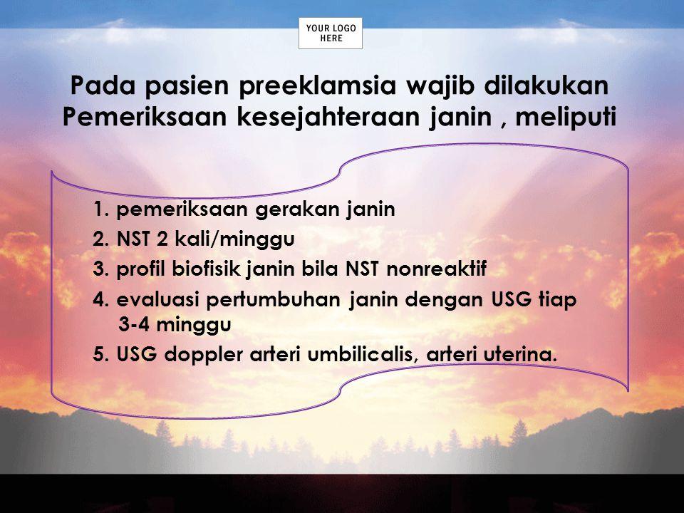 Pada pasien preeklamsia wajib dilakukan Pemeriksaan kesejahteraan janin, meliputi 1. pemeriksaan gerakan janin 2. NST 2 kali/minggu 3. profil biofisik