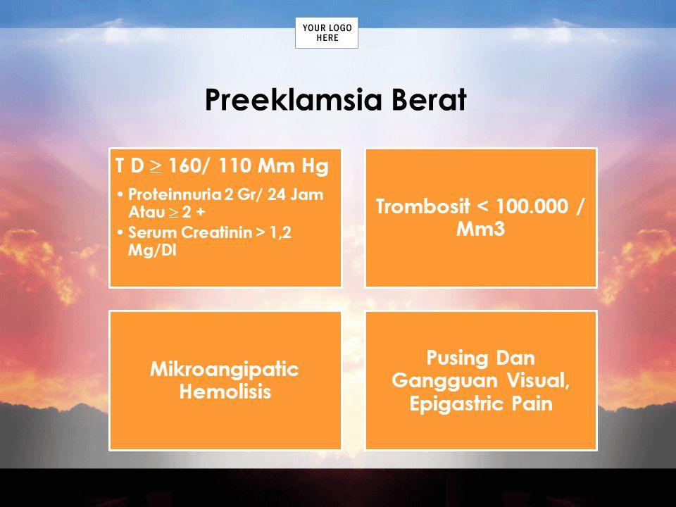 Preeklamsia Berat T D  160/ 110 Mm Hg Proteinnuria 2 Gr/ 24 Jam Atau  2 + Serum Creatinin > 1,2 Mg/Dl Trombosit < 100.000 / Mm3 Mikroangipatic Hemol