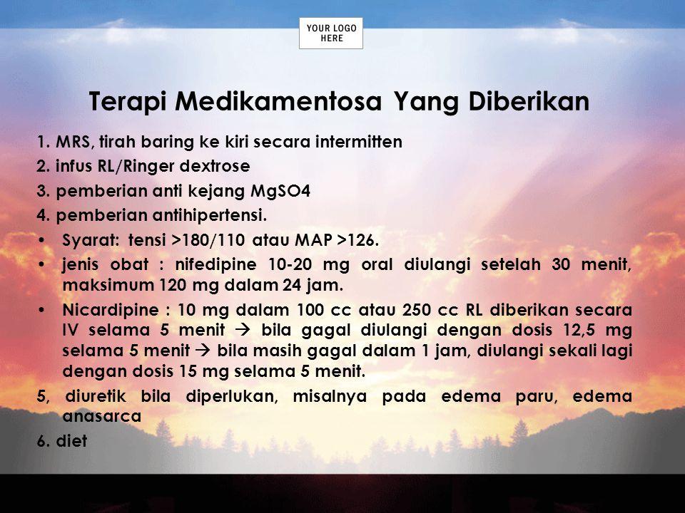 Terapi Medikamentosa Yang Diberikan 1. MRS, tirah baring ke kiri secara intermitten 2. infus RL/Ringer dextrose 3. pemberian anti kejang MgSO4 4. pemb