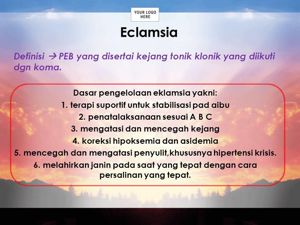 Eclamsia Definisi  PEB yang disertai kejang tonik klonik yang diikuti dgn koma. Dasar pengelolaan eklamsia yakni: 1. terapi suportif untuk stabilisas