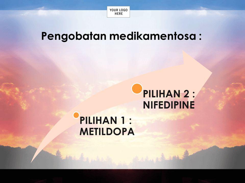 Pengobatan medikamentosa : PILIHAN 1 : METILDOPA PILIHAN 2 : NIFEDIPINE