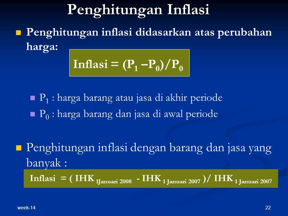 week-14 22 Penghitungan Inflasi Penghitungan inflasi didasarkan atas perubahan harga: Inflasi = (P 1 –P 0 )/P 0 P 1 : harga barang atau jasa di akhir