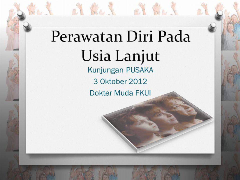 Perawatan Diri Pada Usia Lanjut Kunjungan PUSAKA 3 Oktober 2012 Dokter Muda FKUI