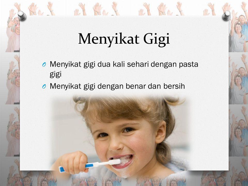 Menyikat Gigi O Menyikat gigi dua kali sehari dengan pasta gigi O Menyikat gigi dengan benar dan bersih