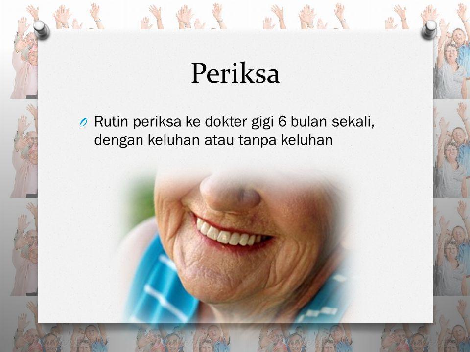 Periksa O Rutin periksa ke dokter gigi 6 bulan sekali, dengan keluhan atau tanpa keluhan