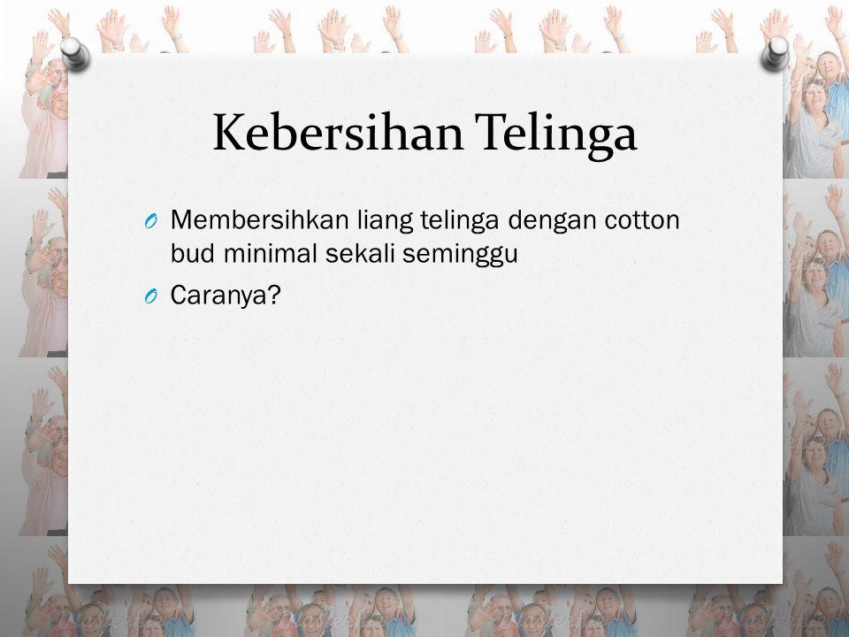 Kebersihan Telinga O Membersihkan liang telinga dengan cotton bud minimal sekali seminggu O Caranya