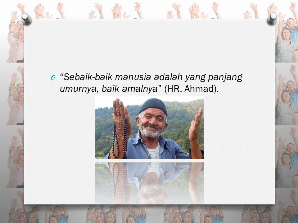 """O """"Sebaik-baik manusia adalah yang panjang umurnya, baik amalnya"""" (HR. Ahmad)."""