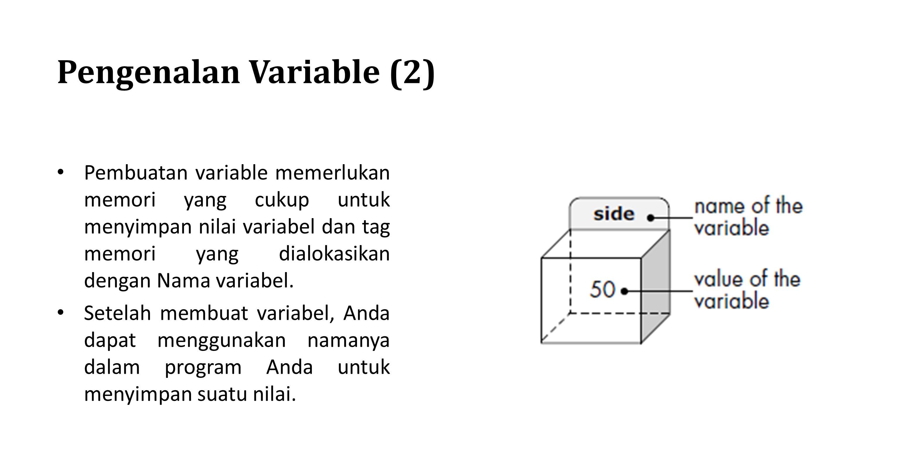 Pengenalan Variable (2) Pembuatan variable memerlukan memori yang cukup untuk menyimpan nilai variabel dan tag memori yang dialokasikan dengan Nama va