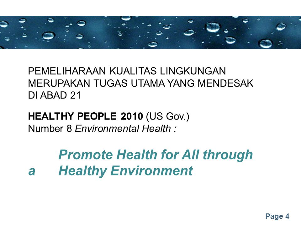 Page 4 PEMELIHARAAN KUALITAS LINGKUNGAN MERUPAKAN TUGAS UTAMA YANG MENDESAK DI ABAD 21 HEALTHY PEOPLE 2010 (US Gov.) Number 8 Environmental Health : Promote Health for All through a Healthy Environment