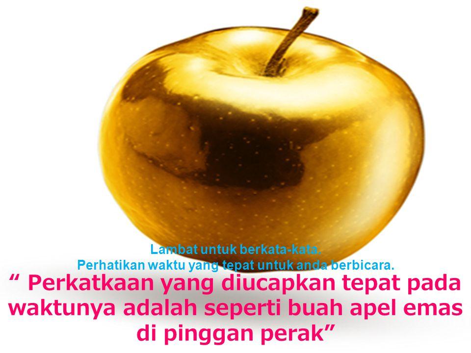 """Lambat untuk berkata-kata. Perhatikan waktu yang tepat untuk anda berbicara. """" Perkatkaan yang diucapkan tepat pada waktunya adalah seperti buah apel"""
