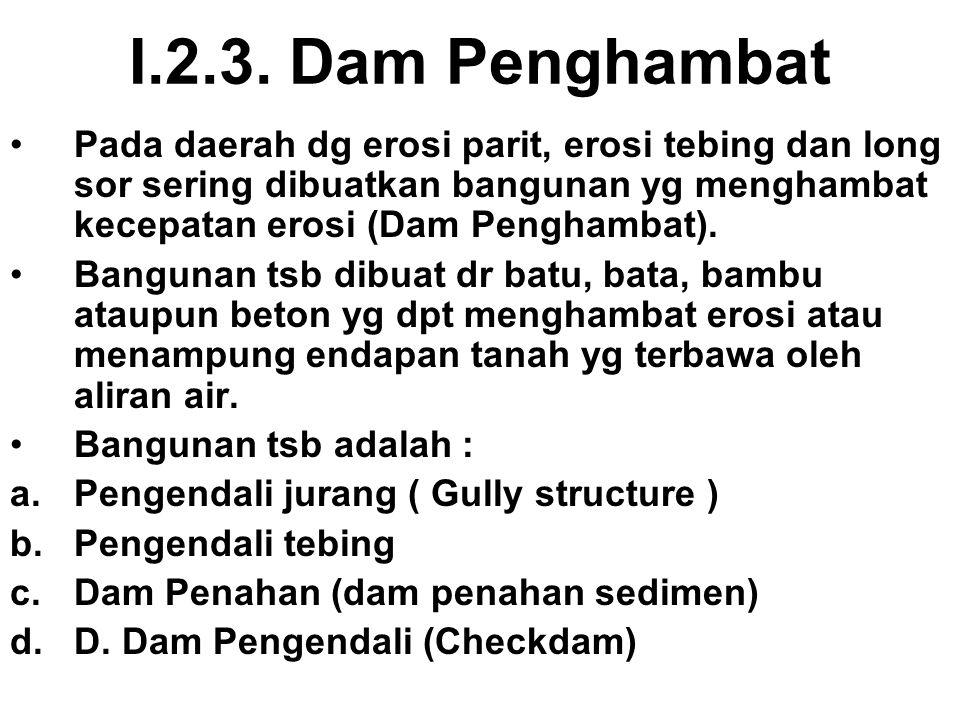I.2.3. Dam Penghambat Pada daerah dg erosi parit, erosi tebing dan long sor sering dibuatkan bangunan yg menghambat kecepatan erosi (Dam Penghambat).