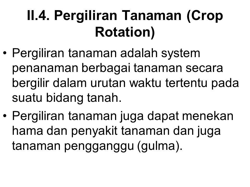II.4. Pergiliran Tanaman (Crop Rotation) Pergiliran tanaman adalah system penanaman berbagai tanaman secara bergilir dalam urutan waktu tertentu pada