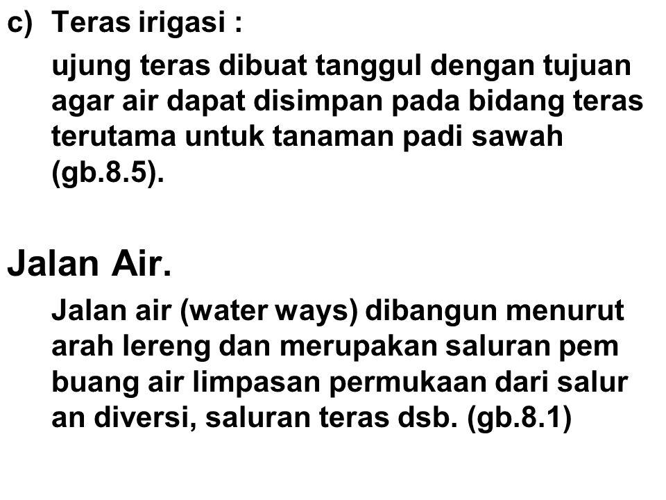 c)Teras irigasi : ujung teras dibuat tanggul dengan tujuan agar air dapat disimpan pada bidang teras terutama untuk tanaman padi sawah (gb.8.5). Jalan