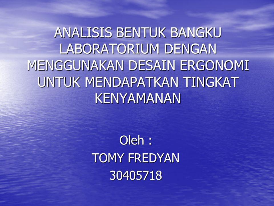 ANALISIS BENTUK BANGKU LABORATORIUM DENGAN MENGGUNAKAN DESAIN ERGONOMI UNTUK MENDAPATKAN TINGKAT KENYAMANAN Oleh : TOMY FREDYAN 30405718