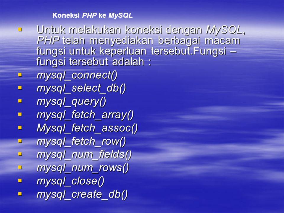  Untuk melakukan koneksi dengan MySQL, PHP telah menyediakan berbagai macam fungsi untuk keperluan tersebut.Fungsi – fungsi tersebut adalah :  mysql_connect()  mysql_select_db()  mysql_query()  mysql_fetch_array()  Mysql_fetch_assoc()  mysql_fetch_row()  mysql_num_fields()  mysql_num_rows()  mysql_close()  mysql_create_db() Koneksi PHP ke MySQL