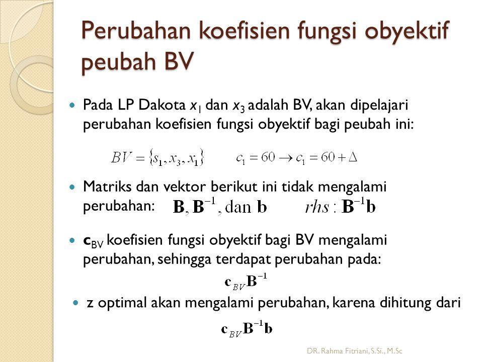Perubahan koefisien fungsi obyektif peubah BV DR. Rahma Fitriani, S.Si., M.Sc Pada LP Dakota x 1 dan x 3 adalah BV, akan dipelajari perubahan koefisie