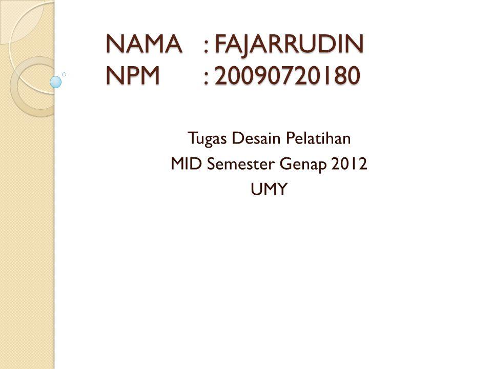 NAMA: FAJARRUDIN NPM: 20090720180 Tugas Desain Pelatihan MID Semester Genap 2012 UMY
