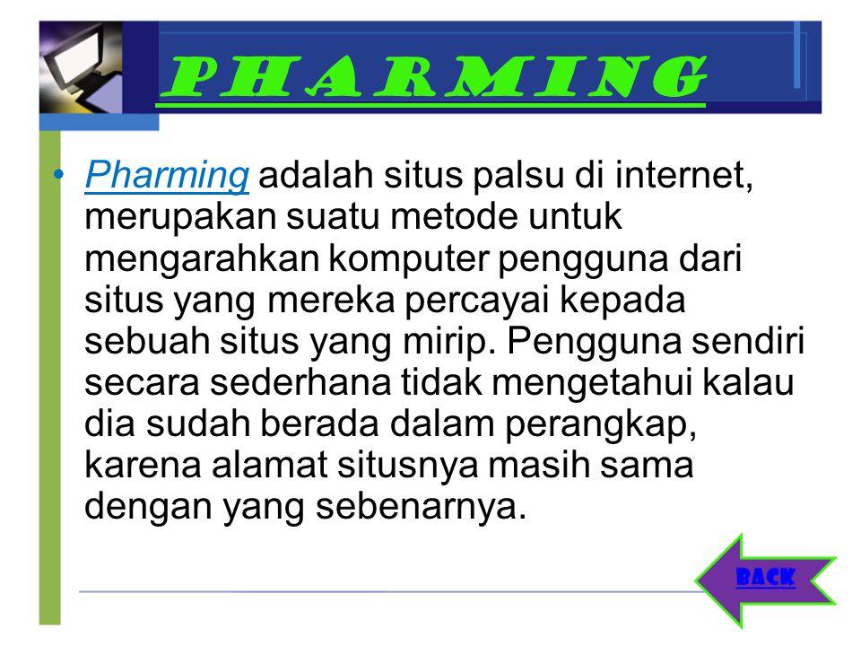 PHARMING Pharming adalah situs palsu di internet, merupakan suatu metode untuk mengarahkan komputer pengguna dari situs yang mereka percayai kepada se