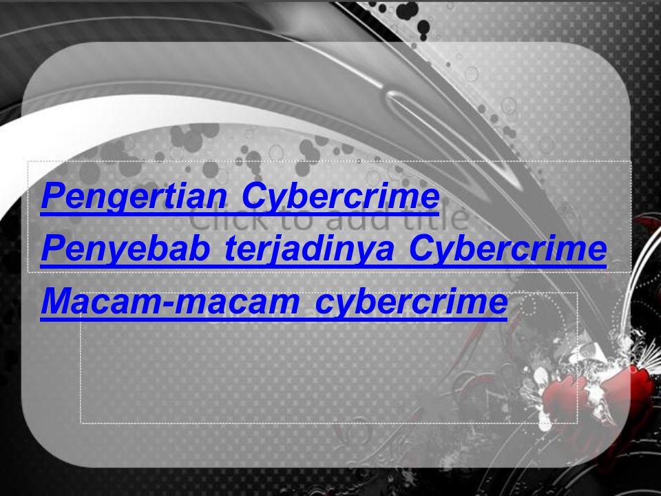 Pengertian Cybercrime Penyebab terjadinya Cybercrime Macam-macam cybercrime