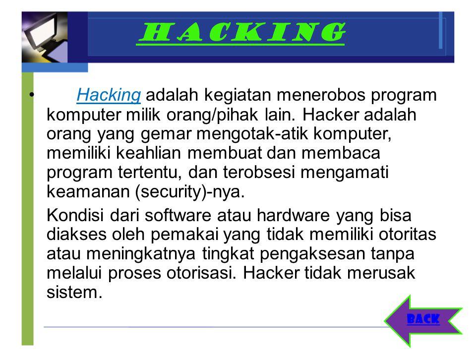 HACKING Hacking adalah kegiatan menerobos program komputer milik orang/pihak lain. Hacker adalah orang yang gemar mengotak-atik komputer, memiliki kea