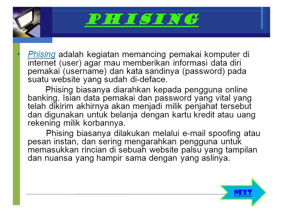 PHISING Phising adalah kegiatan memancing pemakai komputer di internet (user) agar mau memberikan informasi data diri pemakai (username) dan kata sand