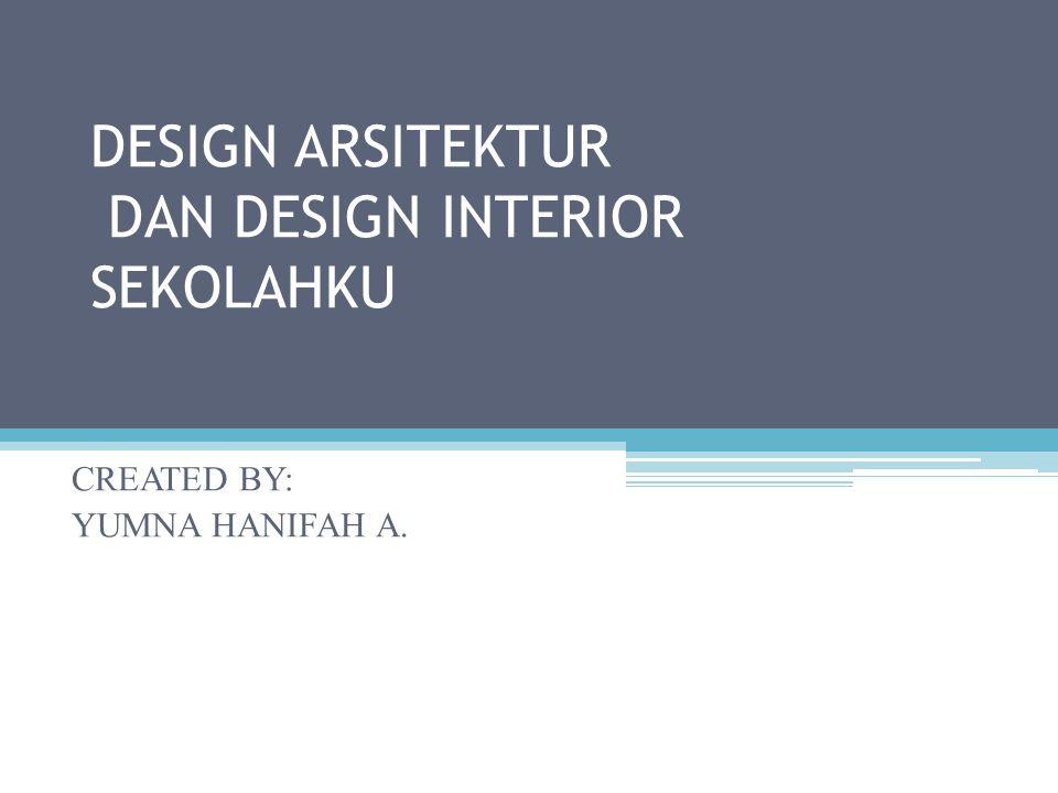 DESIGN ARSITEKTUR DAN DESIGN INTERIOR SEKOLAHKU CREATED BY: YUMNA HANIFAH A.