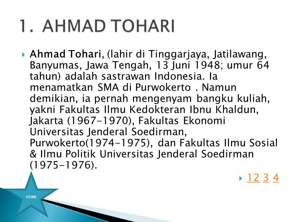  Ahmad Tohari, (lahir di Tinggarjaya, Jatilawang, Banyumas, Jawa Tengah, 13 Juni 1948; umur 64 tahun) adalah sastrawan Indonesia. Ia menamatkan SMA d