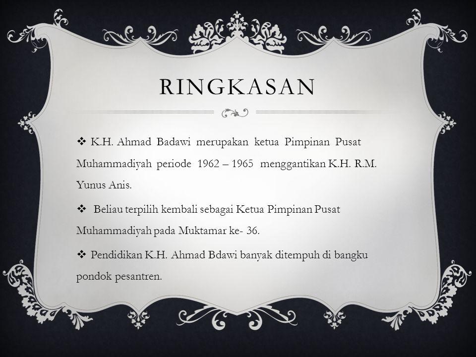 RINGKASAN  K.H. Ahmad Badawi merupakan ketua Pimpinan Pusat Muhammadiyah periode 1962 – 1965 menggantikan K.H. R.M. Yunus Anis.  Beliau terpilih kem